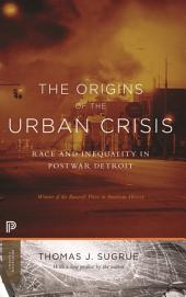 The Origins of the Urban Crisis: Race and Inequality in Postwar Detroit: Race and Inequality in Postwar Detroit