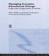 Managing Complex Educational Change: Large Scale Reorganisation of Schools
