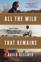 All The Wild That Remains  Edward Abbey  Wallace Stegner  and the American West PDF