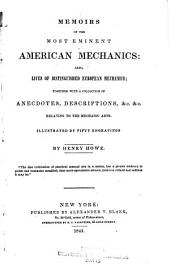 Memoirs of the Most Eminent American Mechanics: Also, Lives of Distinguished European Mechanics; Together with a Collection of Anecdotes, Descriptions, &c. &c., Relating to the Mechanic Arts