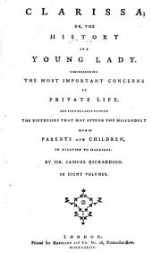 Clarissa: Or, The History of a Young Lady. Comprehending the Most Important Concerns of Private Life. And Particularly Shewing the Distresses that May Attend the Misconduct Both of Parents and Children, in Relation to Marriage, Volume 8