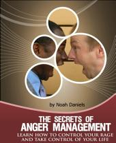 The Secrets Of Anger Management: Learn how to control your rage and take control of your life.
