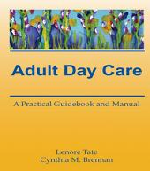 Adult Day Care: A Practical Guidebook and Manual