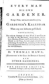 Every Man His Own Gardener: Being a New, and Much More Complete, Gardener's Kalendar Than Any One Hitherto Published. ... By Thomas Mawe. ... and Other Gardeners