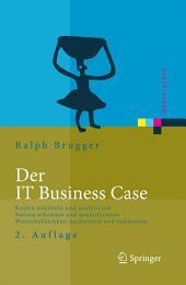 Der IT Business Case: Kosten erfassen und analysieren - Nutzen erkennen und quantifizieren - Wirtschaftlichkeit nachweisen und realisieren, Ausgabe 2