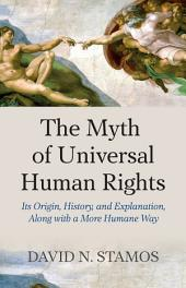 Myth of Universal Human Rights: Its Origin, History, and Explanation, Along with a More Humane Way