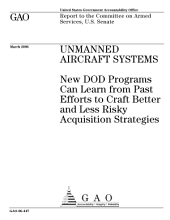 Unmanned aircraft systems new DOD programs can learn from past efforts to craft better and less risky acquisition strategies : report to the Committee on Armed Services, U.S. Senate.