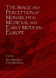 The Image and Perception of Monarchy in Medieval and Early Modern Europe PDF