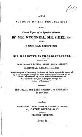 A full account of the proceedings with a correct report of the speeches delivered by mr. O'Connell, mr. Shiel, &c. at the general meeting of his majesty's Catholic subjects held ... on ... the 26th February, 1825, for the purpose of petitioning the House of lords against the passing of any law tending to abridge the civil and religious freedom of the people, apprehended by certain restrictions contained in mr. Goulburn's bill, now in progress through the House of commons: Volume 10
