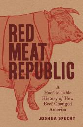 Red Meat Republic: A Hoof-to-Table History of How Beef Changed America