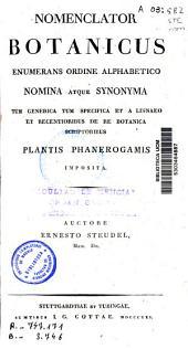 Nomenclator Botanicus enumerans ordine alphabetico nomina atque synonima tum generica tum specifica et a Linnaeo et recentioribus de re botanica scriptoribus, plantis phanerogamis...