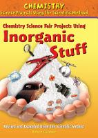Chemistry Science Fair Projects Using Inorganic Stuff  Revised and Expanded Using the Scientific Method PDF