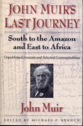 John Muir's Last Journey: South To The Amazon And East To Africa: Unpublished Journals And Selected Correspondence