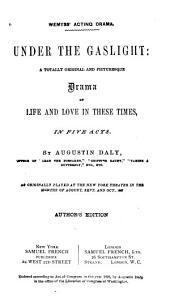 Under the Gaslight: A Totally Original and Picturesque Drama of Life and Love in These Times, in Five Acts. As Originally Played at the New York Theater in the Months of August, Sept. and Oct., 1867