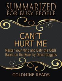 Can   T Hurt Me   Summarized For Busy People  Master Your Mind And Defy The Odds  Based On The Book By David Goggins