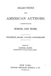 Selections from American Authors: A Reading Book for School and Home. Franklin, Adams, Cooper, Longfellow