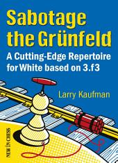 Sabotage the Grunfeld!: A Cutting-edge Repertoire for White based on 3.f3