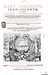Martyrologium Franciscanum, in quo sancti, beati, aliique serui Dei, martyres, pontifices, confessores, ac virgines, qui tum vitæ sanctitate, tum miraculorum gloriâ, claruere; in vniuerso Ordine ff. Minorum toto orbe terrarum cunctis vsque nunc sæculis; ... Et nunc primùm annotationibus commentatum prodit in lucem. Opus fidelissime excerptum, tum ex vetustis codicibus, & antiquis ms. monimentis: tum ex probatis grauibusque authoribus, curâ ac labore v.p. Arturi A Monasterio Rhotomagensis, recollecti, ... Cum additionibus, et indicibus amplissimis diligenter excultis