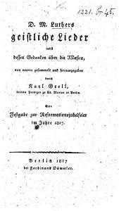 D  M  Luthers geistliche Lieder  nebst dessen Gedanken   ber die Musica  von neuem gesammelt und herausgegeben durch K  Grell      Eine Festgabe zur Reformationsjubelfeier im Jahre 1817 PDF