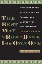 The Best Way to Rob a Bank is to Own One: How Corporate Executives and Politicians Looted the S&L Industry, Edition 2