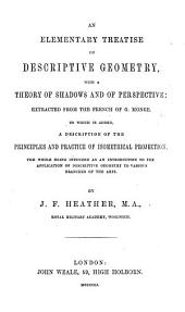 An elementary treatise on descriptive Geometry, with a theory of shadows and of perspective, extracted from the French of G. M. To which is added a description of the principles and practice of isometrical projection. ... By J. F. Heather