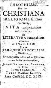 Theophilus, sive de Christiana religione sanctius colenda, vita temperantius instituenda, et literatura rationabilius docenda consilium, etc
