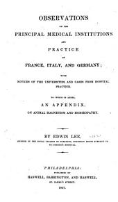 Observations on the principal medical institutions and practice of France, Italy, and Germany: with notices of the universities, and cases from hospital practice. To which is added an appendix, on animal magnetism and hom5©opathy