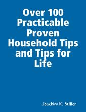 Over 100 Practicable Proven Household Tips and Tips for Life