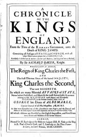 A Chronicle of the Kings of England: From the Time of the Romans Government, Unto the Death of King James. Containing All Passages of State and Church, with All Other Observations Proper for a Chronicle ... Whereunto is Added, the Reign of King Charles the First, and the First Thirteen Years of His Sacred Majesty, King Charles the Second ... All which Additions are Revised in this Eighth Impression, and Freed from Many Errors and Mistakes of the Former Editions
