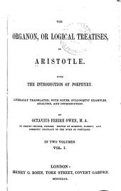 The Organon, Or Logical Treatises, of Aristotle: With the Introduction of Porphyry. Literally Translated, with Notes, Syllogistic Examples, Analysis, and Introduction, Volume 1