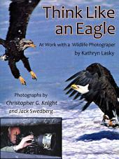 Think Like an Eagle: At Work With a Wildlife Photographer