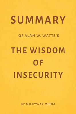 Summary of Alan W  Watts   s The Wisdom of Insecurity by Milkyway Media
