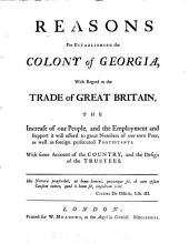 Reasons for Establishing the Colony of Georgia, with Regard to the Trade of Great Britain, the Increase of Our People, and the Employment and Support it Will Afford: To Great Numbers of Our Own Poor, as Well as Foreign Persecuted Protestants. With Some Account of the Country, and the Design of the Trustees