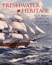 Freshwater Heritage: A History of Sail on the Great Lakes, 1670-1918