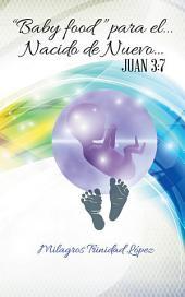 """""""Baby food"""" para el... Nacido de Nuevo...: Juan 3:7"""