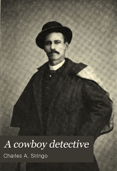 A Cowboy Detective: A True Story of Twenty-two Years with a World-famous Detective Agency; Giving the Inside Facts of the Bloody Cœur D'Alene Labor Riots, and the Many Ups and Downs of the Author Throughout the United States, Alaska, British Columbia and Old Mexico, Also Exciting Scenes Among the Moonshiners of Kentucky and Virginia