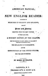 The American Manual: Or New English Reader: Consisting of Exercises in Reading and Speaking, Both in Prose and Poetry; Selected from the Best Writers. To which are Added, a Succinct History of the Colonies, from the Discovery of North America to the Close of the War of the Revolution; the Declaration of Independence, and the Constitution of the United States. For the Use of Schools