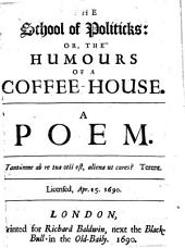 The School of Politicks, Or, The Humours of a Coffee-house: A Poem