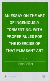 An Essay on the Art of Ingeniously Tormenting;: With Proper Rules for the Exercise of that Pleasant Art ...