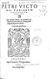 Petri Victorii Variarum lectionum libri XXV: quae corrupta, mutila et praeposterè sita admiserat prima editio, haec secunda sedulò castigauit, suóque loco restituit ...
