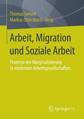 Arbeit, Migration und Soziale Arbeit: Prozesse der Marginalisierung in modernen Arbeitsgesellschaften