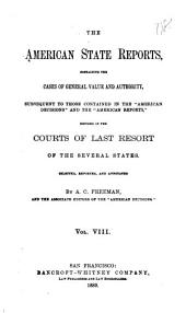 "The American State Reports: Containing the Cases of General Value and Authority Subsequent to Those Contained in the ""American Decisions"" [1760-1869] and the ""American Reports"" [1869-1887] Decided in the Courts of Last Resort of the Several States [1886-1911], Volume 8"