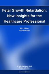 Fetal Growth Retardation: New Insights for the Healthcare Professional: 2011 Edition: ScholarlyPaper