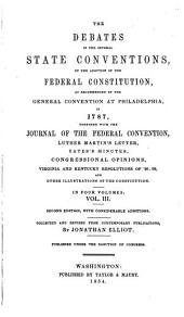 The Debates in the Several State Conventions, on the Adoption of the Federal Constitution: As Recommended by the General Convention at Philadelphia, in 1787. Together with the Journal of the Federal Convention, Luther Martin's Letter, Yates' Minutes, Congressional Opinions, Virginia and Kentucky Resolutions of '98-'99, and Other Illustrations of the Constitution, Volume 3