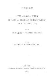 """Review of """"The Colonial Policy of Lord J. Russell's Administration,"""" by Earl Grey, 1853; and of subsequent colonial history"""