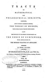 Tracts on Mathematical and Philosophical Subjects: Comprising Among Numerous Important Articles, the Theory of Bridges, with Several Plans of Recent Improvement; Also the Results of Numerous Experiments on the Force of Gunpowder, with Applications to the Modern Practice of Artillery ...