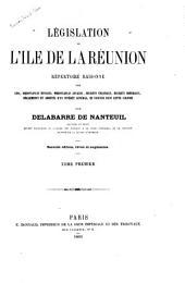 Législation de l'île de la Réunion: répertoire raisonne des lois, ordonnaces royales, etc., en vigeur dans cette colonie, Volume1