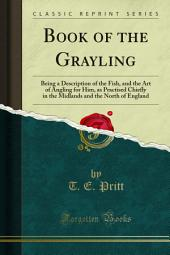 Book of the Grayling: Being a Description of the Fish, and the Art of Angling for Him, as Practised Chiefly in the Midlands and the North of England