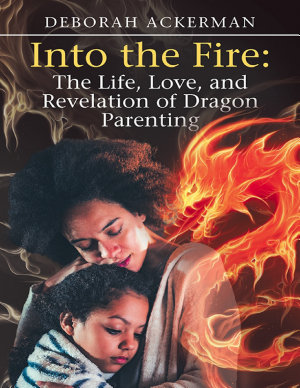 Into the Fire: The Life, Love, and Revelation of Dragon Parenting