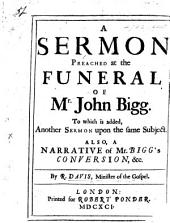 A Sermon preached at the Funeral of Mr John Bigg. To which is added, another sermon upon the same subject. Also, a narrative of Mr Bigg's Conversion,&c